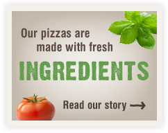 Our pizzas are made with fresh ingredients. Read our story